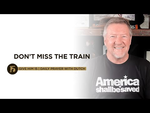 Don't Miss the Train | Give Him 15: Daily Prayer with Dutch | Sept. 20