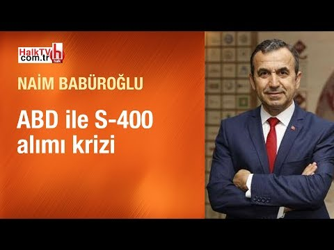 ABD ile S-400 krizi // Naim Babüroğlu