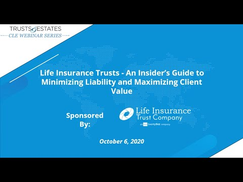 Life Insurance Trusts – An Insider's Guide to Minimizing Liability and Maximizing Client Value