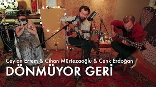 Ceylan Ertem, Cihan Mürtezaoğlu, Cenk Erdoğan ------ Dönmüyor Geri