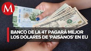 Banca de la 4T pagará a mejor precio dólares de migrantes