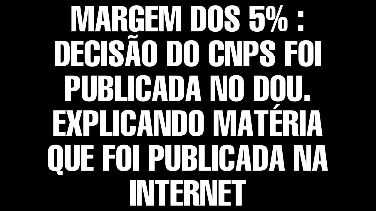 MARGEM DOS 5% DECISÃO DO CNPS FOI PUBLICADA NO DOU. EXPLICANDO MATÉRIA QUE FOI PUBLICADA NA INTERNET