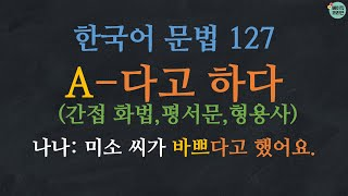 한국어배우기 | 한국어 문법 127: 간접 인용 (평서문) A-다고 하다, -았다고 하다, -겠다고 하다 -을 거라고 하다 (한국어 간접화법, indirect quotation)
