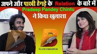 अपने और पाखी हेगड़े के Relation के बारे में Pradeep Pandey Chintu ने किया खुलाशा Planet Bhojpuri