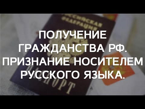 Получение гражданства РФ. Признание носителем русского языка.