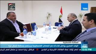 موجز TeN - الوفد المصري يواصل لقاءاته مع الفصائل الفلسطينية ويجتمع بمحافظ شمال غزة