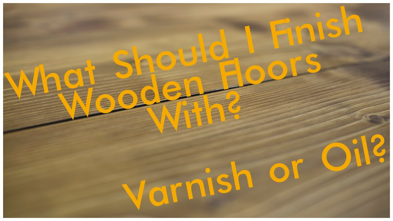 Should You Use Oil or Varnish to Finish Your Flooring?