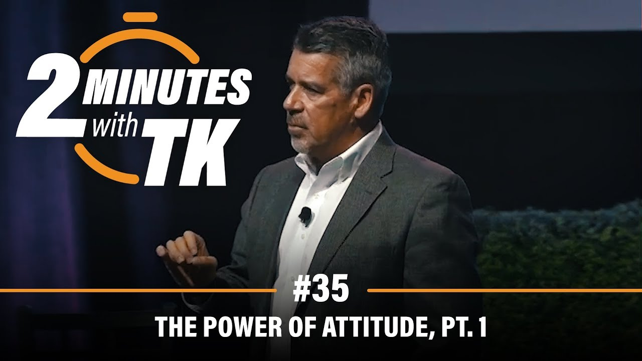 2 Minutes with TK #35: The Power of Attitude, Pt.1