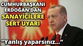 Cumhurbaşkanı Erdoğan'dan Sanayicilere Sert Uyarı