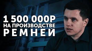 1 500 000 рублей на производстве ремней    Бизнес молодость