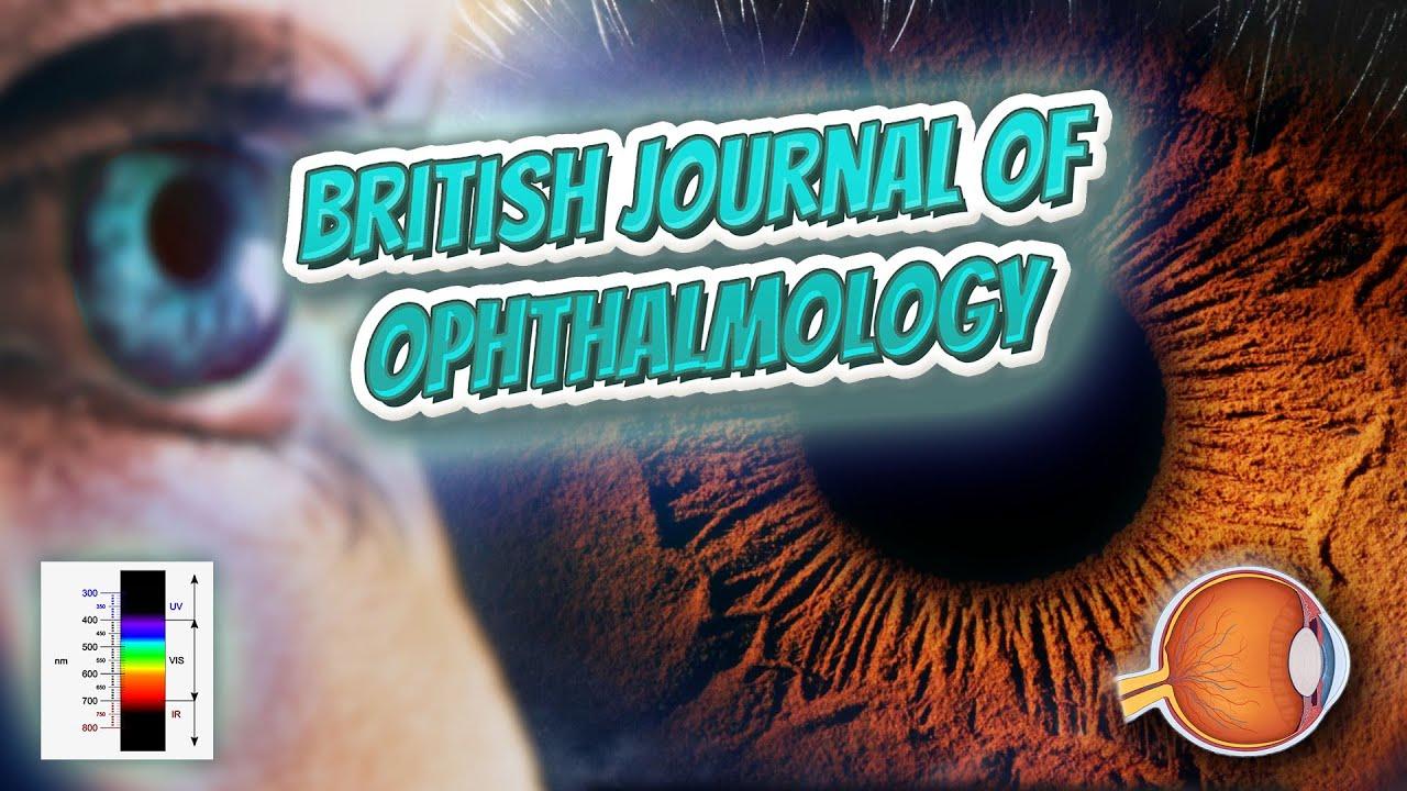 British Journal of Ophthalmology - Your EYEBALLS - EYNTK 👁️💉😳💊🔊💯✅