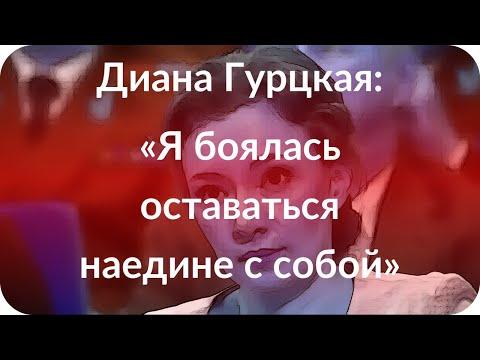 Диана Гурцкая: «Я боялась оставаться наедине с собой»