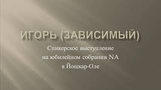 Игорь (зависимый). Спикер на юбилейном собрании Анонимных Наркоманов в Йошкар-Оле.