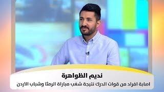 نديم الظواهرة - اصابة افراد من قوات الدرك نتيجة شغب مباراة الرمثا وشباب الاردن