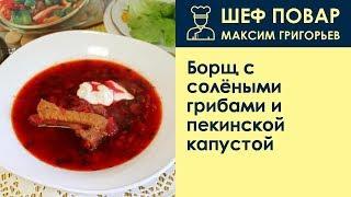 Борщ с солёными грибами и пекинской капустой . Рецепт от шеф повара Максима Григорьева