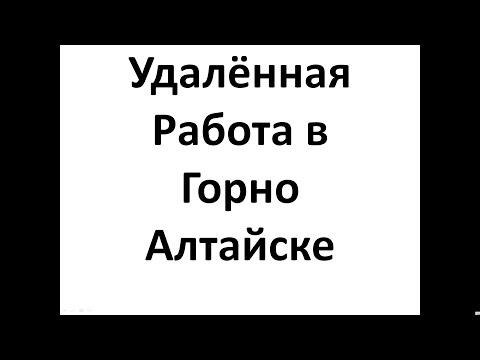 Удалённая  Работа  в Горно   Алтайске,  Работа в Интернет в Горно Алтайске