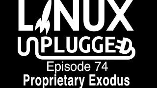 Proprietary Exodus | LINUX Unplugged 74