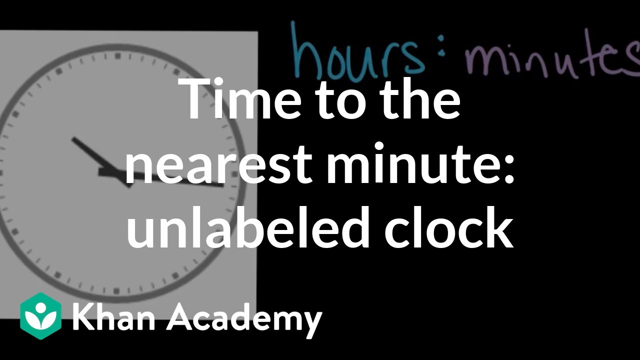 Telling Time To The Nearest Minute: Unlabeled Clock  Math  3rd Grade   Khan Academy