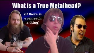 What is a True Metalhead (if there is even such a thing)?