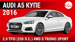 Audi A5 купе 2016 2.0 TFSI (230 л.с.) 4WD S Tronic Sport - видеообзор