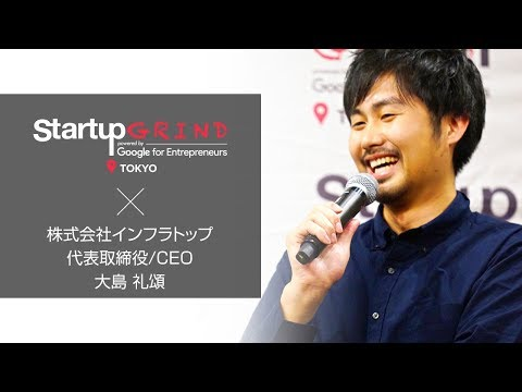 Startup GRIND TOKYO × 大島礼頌(株式会社infratop  代表取締役 CEO)