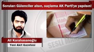 Ali Karahasanoğlu : Soruları Gülenciler alsın, suçlama AK Parti'ye yapılsın!