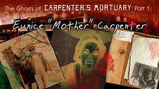 """The Ghosts of Carpenter's Mortuary part 1:  """"Eunice 'Mother' Carpenter"""""""