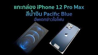 แกะกล่อง iPhone12 Pro Max สีน้ำเงินPacificBlue+อัพเดทข่าวไอโฟน