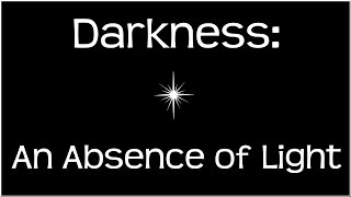 Darkness: An Absence of Light