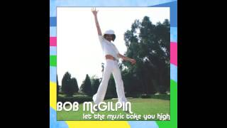 Bob McGilpin - Let The Music Take You High (Audio Only)