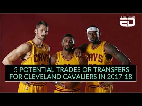 5 Potential Trade And Transfers For Cleveland Cavaliers In 2017-18