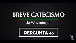 Breve Catecismo - Pergunta 45
