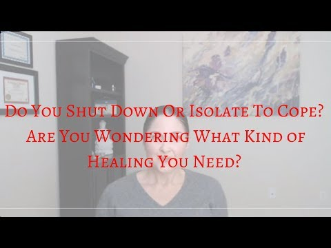 Do You Shut Down Or Isolate to Cope?  Are You Wondering What Kind of Healing You Need?