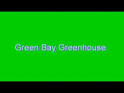How to Pronounce Green Bay Greenhouse