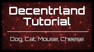 Decentraland Tutorial: Dog, Cat, Mouse, Cheese
