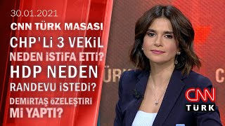 CHP'li 3 Vekil Neden Istifa Etti? HDP 4 Partiyle Niye Görüşmek Istiyor? - CNN TÜRK Masası 30.01.2021