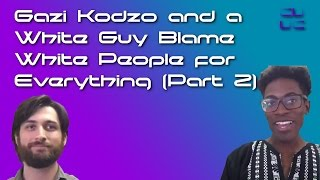 Gazi Kodzo and a White Guy Blame White People for Everything (Part 2)