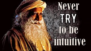 Never try to be intuitive, Sadhguru about intuition and gut feeling