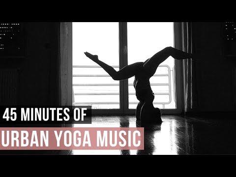 Urban Yoga Music! 45 Min of Modern Music for Yoga practice!