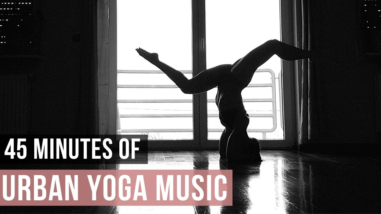 Urban Yoga Music 45 Min Of Modern Music For Yoga Practice Songs Of Eden Youtube