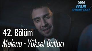 Melena - Yüksel Baltacı - Sen Anlat Karadeniz 42. Bölüm