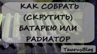 Как собрать скрутить батарею или радиатор(, 2014-03-17T19:54:04.000Z)