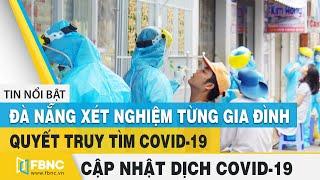 Covid-19 hôm nay(virus Corona)  Đà Nẵng xét nghiệm từng gia đình quyết truy tìm Covid-19   FBNC