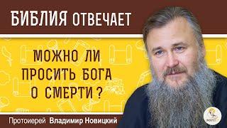 Можно ли просить Бога о смерти?  Библия отвечает. Протоиерей Владимир Новицкий