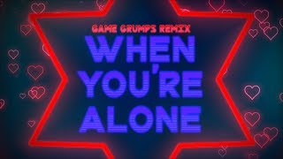 When You're Alone - Game Grumps Remix