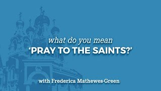 What Do You Mean, 'Pray to the Saints?'