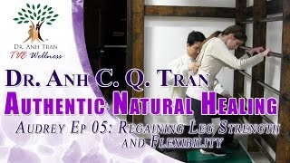 Dr Anh C Q Tran - Authentic Natural Healing - Audrey Ep 05: Regaining Leg Strength and Flexibility
