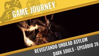 Game Journey #112 - Dark Souls Ep  20 - Revisitando Undead Asylum