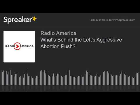 What's Behind the Left's Aggressive Abortion Push?