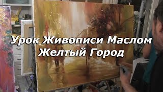 Мастер-класс по живописи маслом №69 - Желтый Город. Как рисовать маслом. Урок рисования Сахаров